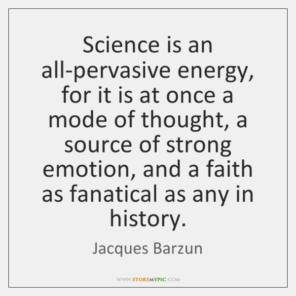 Science is an all-pervasive energy, for it is at once a mode ...