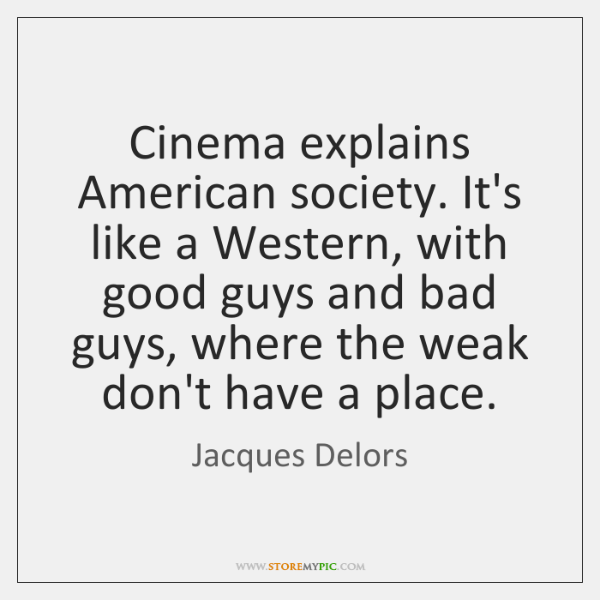 Cinema explains American society. It's like a Western, with good guys and ...