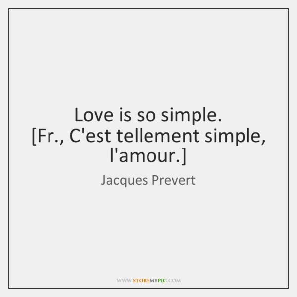 Love is so simple.  [Fr., C'est tellement simple, l'amour.]