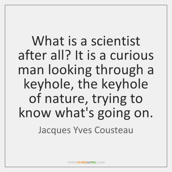 What is a scientist after all? It is a curious man looking ...
