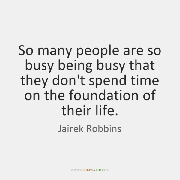 So many people are so busy being busy that they don't spend ...