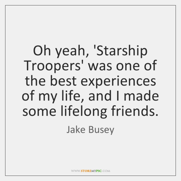 Oh yeah, 'Starship Troopers' was one of the best experiences of my ...