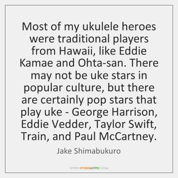 Most of my ukulele heroes were traditional players from Hawaii, like Eddie ...