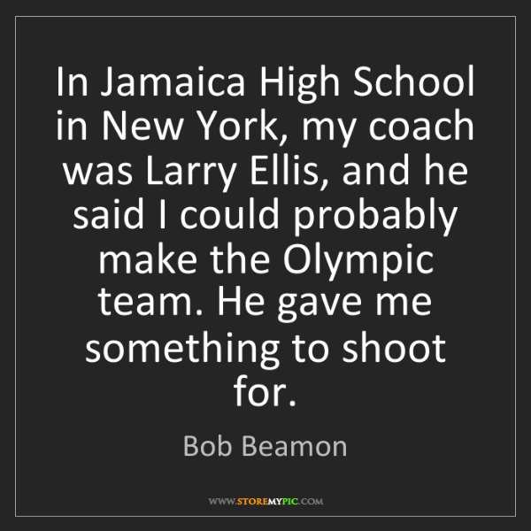 Bob Beamon: In Jamaica High School in New York, my coach was Larry...