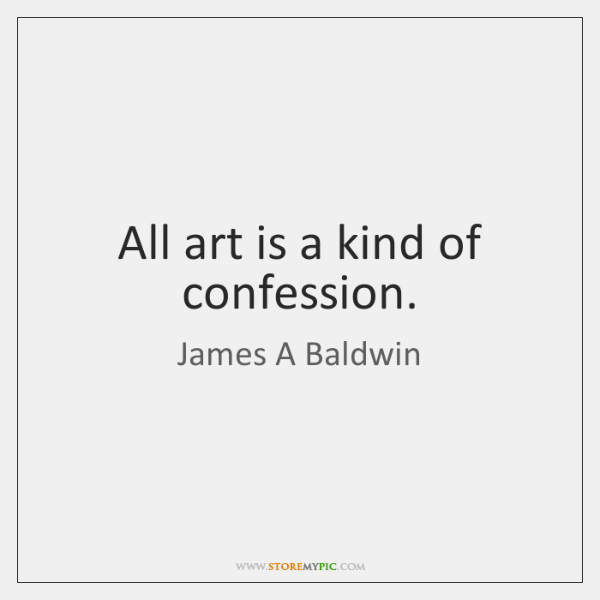 All art is a kind of confession.