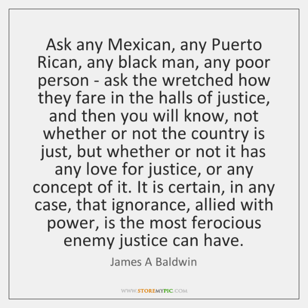 Ask any Mexican, any Puerto Rican, any black man, any poor person ...