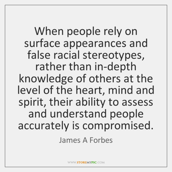 When people rely on surface appearances and false racial stereotypes, rather than ...