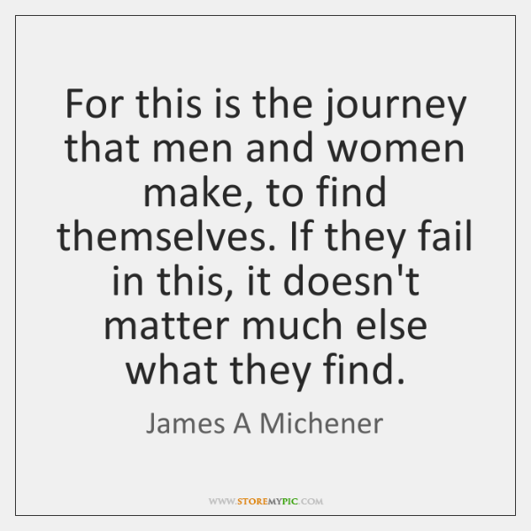 For this is the journey that men and women make, to find ...