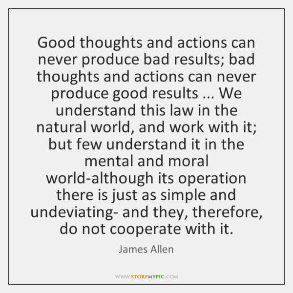 Good thoughts and actions can never produce bad results; bad thoughts and ...