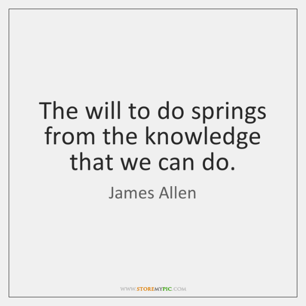 The will to do springs from the knowledge that we can do.
