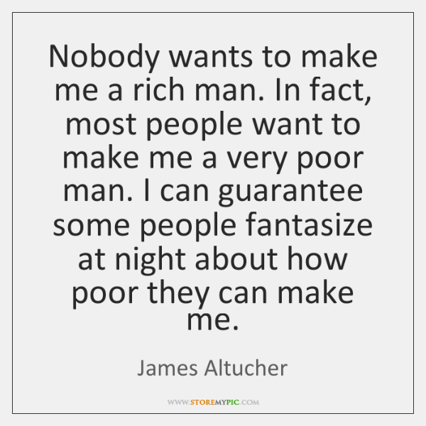 Nobody wants to make me a rich man. In fact, most people ...