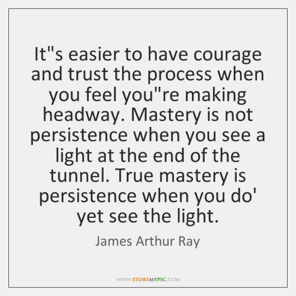 It's easier to have courage and trust the process when you feel ...