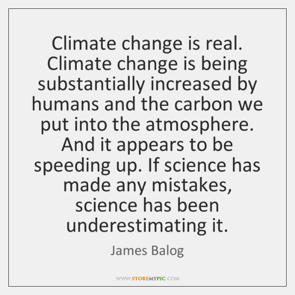 Climate change is real. Climate change is being substantially increased by humans ...