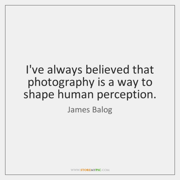 I've always believed that photography is a way to shape human perception.