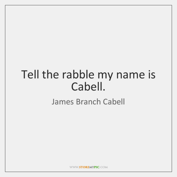 Tell the rabble my name is Cabell.