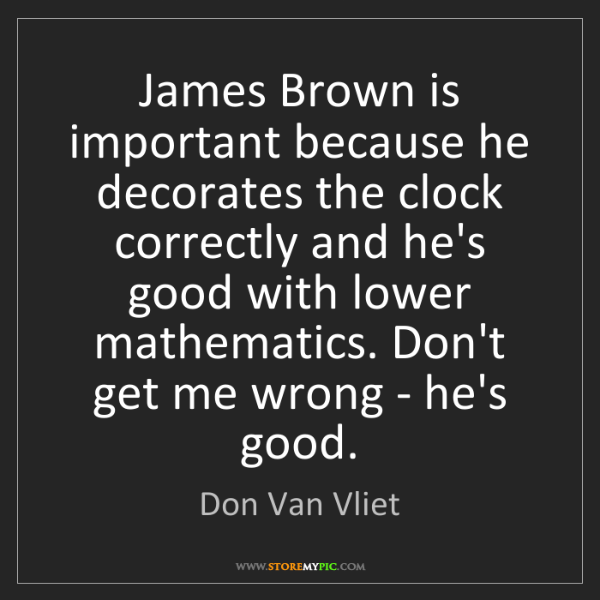 Don Van Vliet: James Brown is important because he decorates the clock...