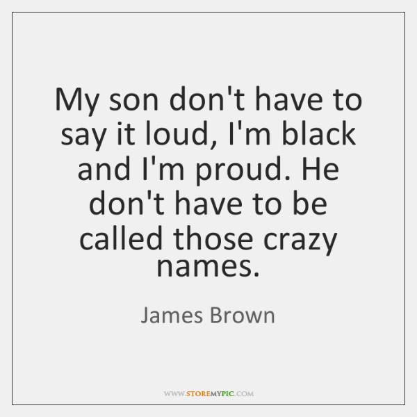 My son don't have to say it loud, I'm black and I'm ...
