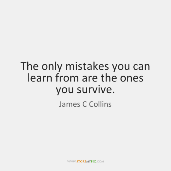 The only mistakes you can learn from are the ones you survive.