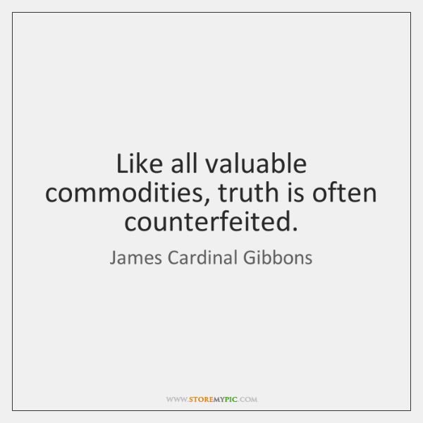 Like all valuable commodities, truth is often counterfeited.