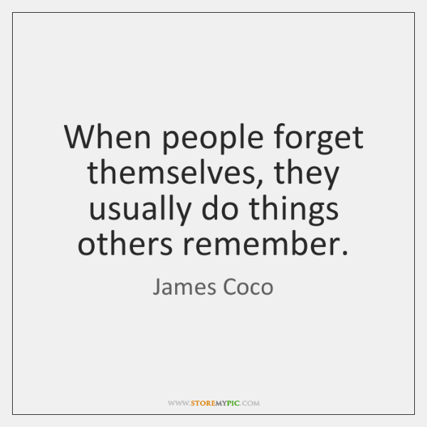 When people forget themselves, they usually do things others remember.