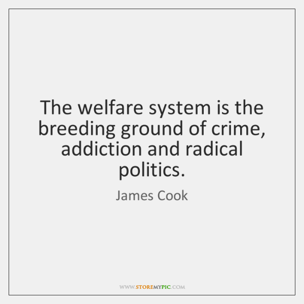 The welfare system is the breeding ground of crime, addiction and radical ...