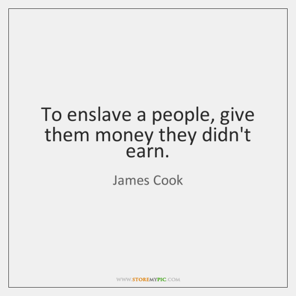 To enslave a people, give them money they didn't earn.