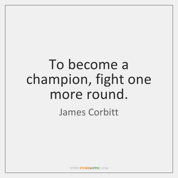To become a champion, fight one more round.