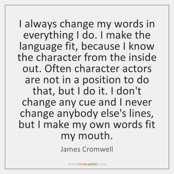I always change my words in everything I do. I make the ...