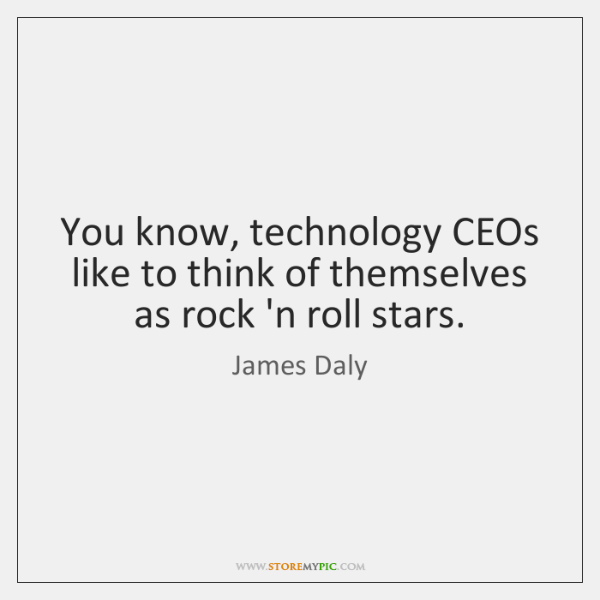 You know, technology CEOs like to think of themselves as rock 'n ...