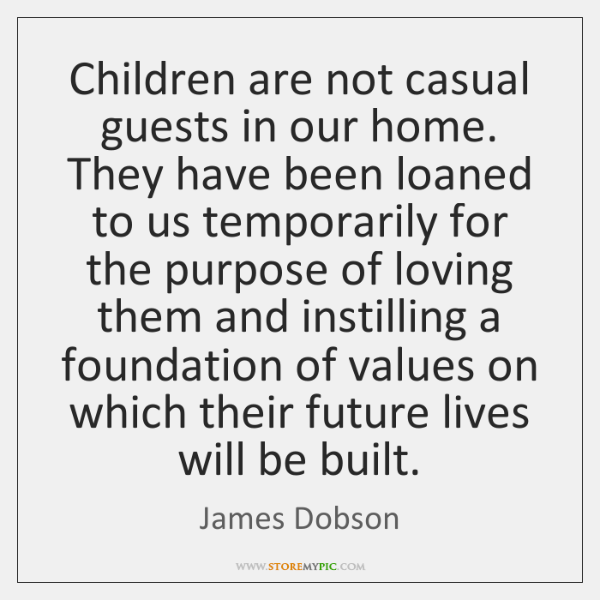 Children are not casual guests in our home. They have been loaned ...