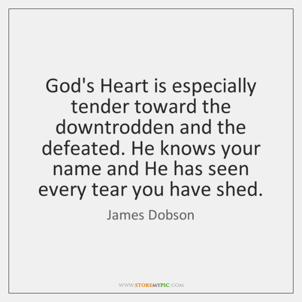 God's Heart is especially tender toward the downtrodden and the defeated. He ...