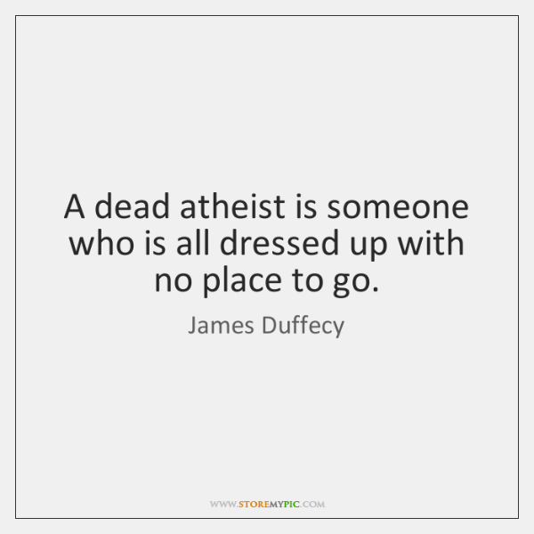 A dead atheist is someone who is all dressed up with no ...