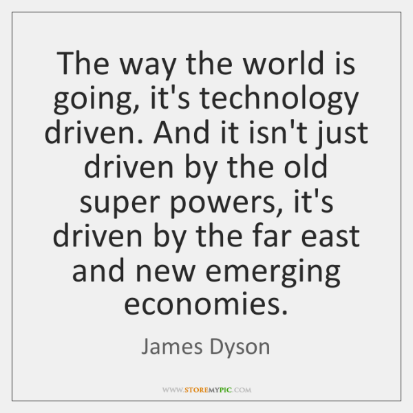 The way the world is going, it's technology driven. And it isn't ...