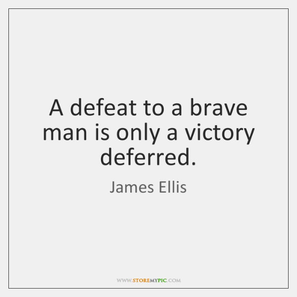 A defeat to a brave man is only a victory deferred.