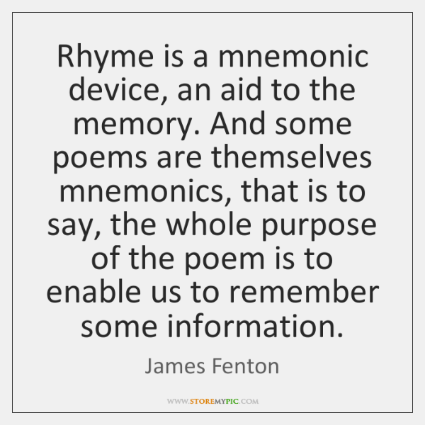 Rhyme is a mnemonic device, an aid to the memory. And some ...