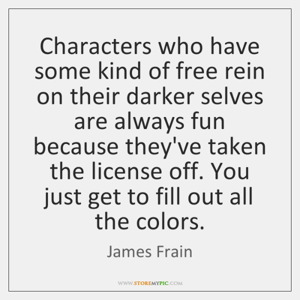 Characters who have some kind of free rein on their darker selves ...
