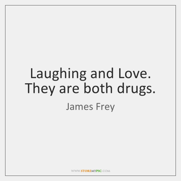 Laughing and Love. They are both drugs.