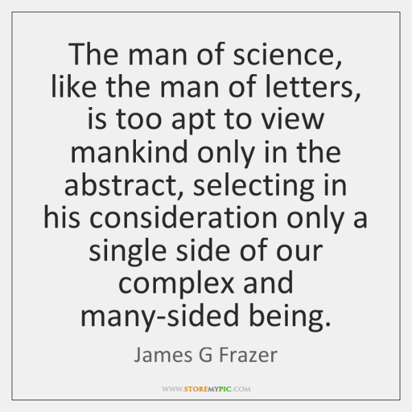 The man of science, like the man of letters, is too apt ...