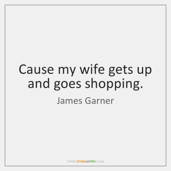 Cause my wife gets up and goes shopping.