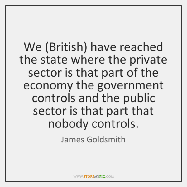 We (British) have reached the state where the private sector is that ...