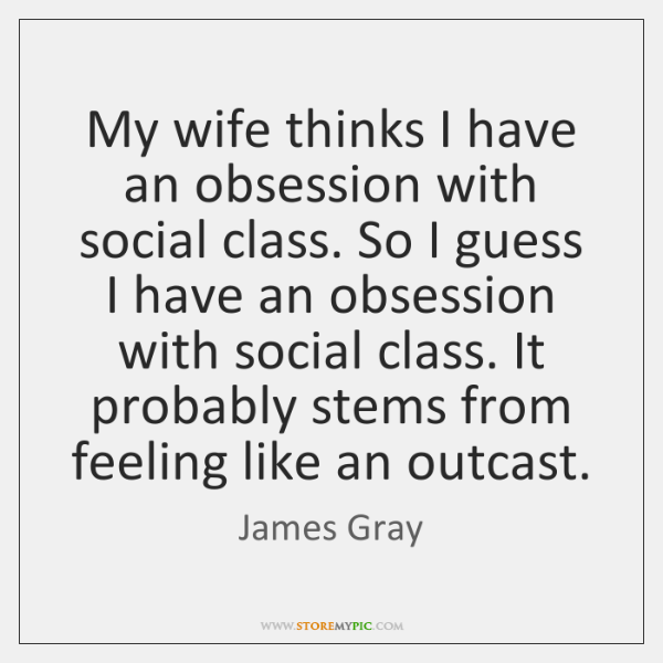 My wife thinks I have an obsession with social class. So I ...