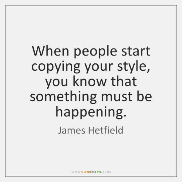 When people start copying your style, you know that something must be ...