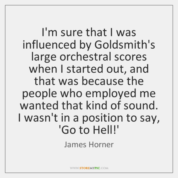 I'm sure that I was influenced by Goldsmith's large orchestral scores when ...