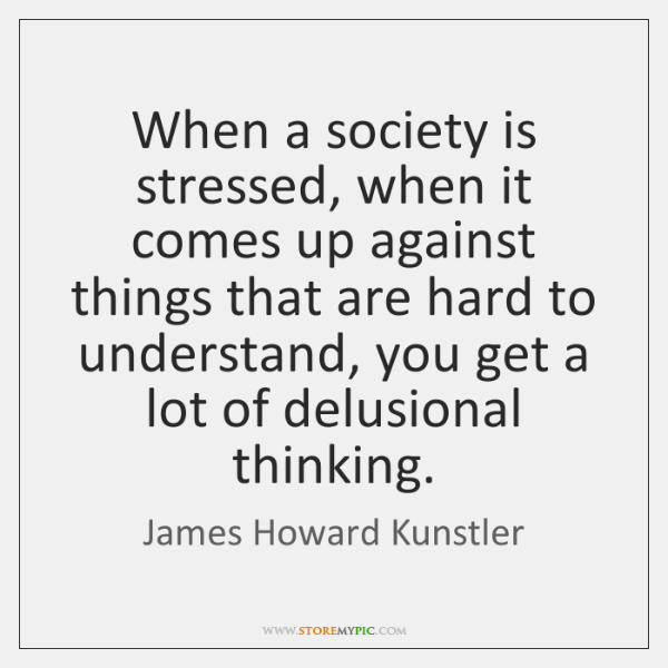 When a society is stressed, when it comes up against things that ...