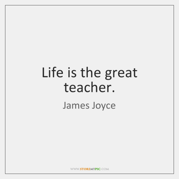 Life is the great teacher.