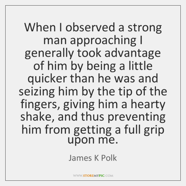 When I observed a strong man approaching I generally took advantage of ...