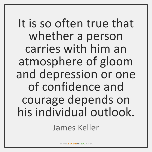 It is so often true that whether a person carries with him ...
