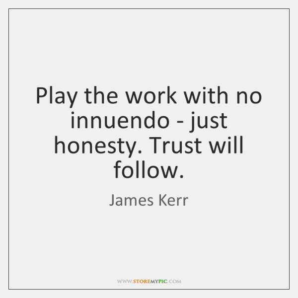 Play the work with no innuendo - just honesty. Trust will follow.