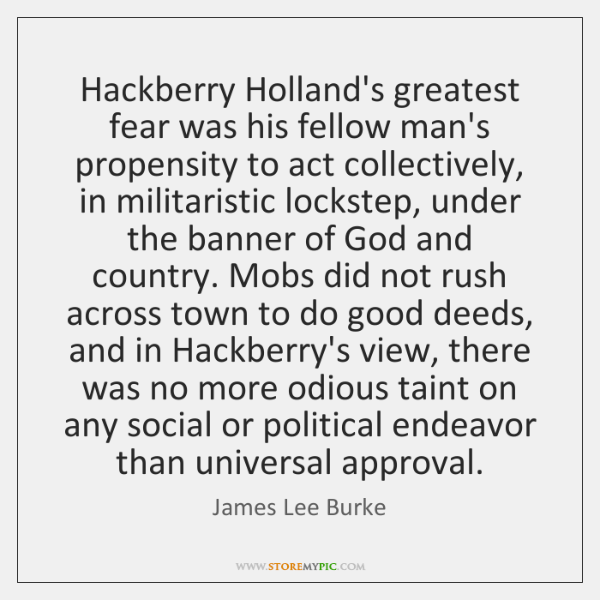 Hackberry Holland's greatest fear was his fellow man's propensity to act collectively, ...