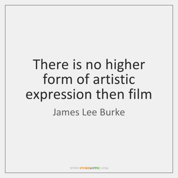 There is no higher form of artistic expression then film